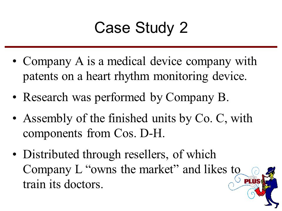 Case Study 2 Company A is a medical device company with patents on a heart rhythm monitoring device. Research was performed by Company B. Assembly of