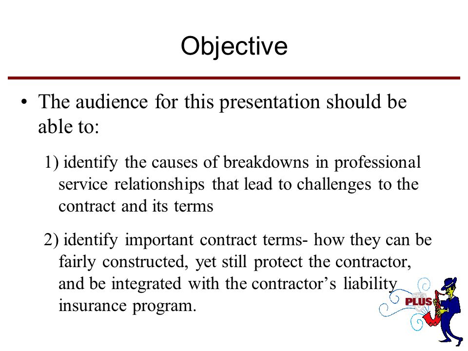 Objective The audience for this presentation should be able to: 1) identify the causes of breakdowns in professional service relationships that lead to challenges to the contract and its terms 2) identify important contract terms- how they can be fairly constructed, yet still protect the contractor, and be integrated with the contractor's liability insurance program.