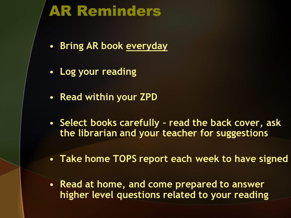AR Reminders Bring AR book everyday Log your reading Read within your ZPD Select books carefully – read the back cover, ask the librarian and your tea