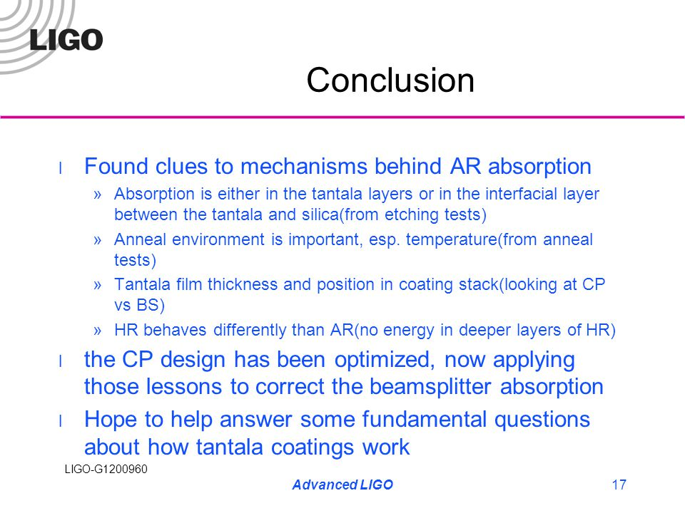 LIGO-G1200960 Conclusion Found clues to mechanisms behind AR absorption »Absorption is either in the tantala layers or in the interfacial layer between the tantala and silica(from etching tests) »Anneal environment is important, esp.