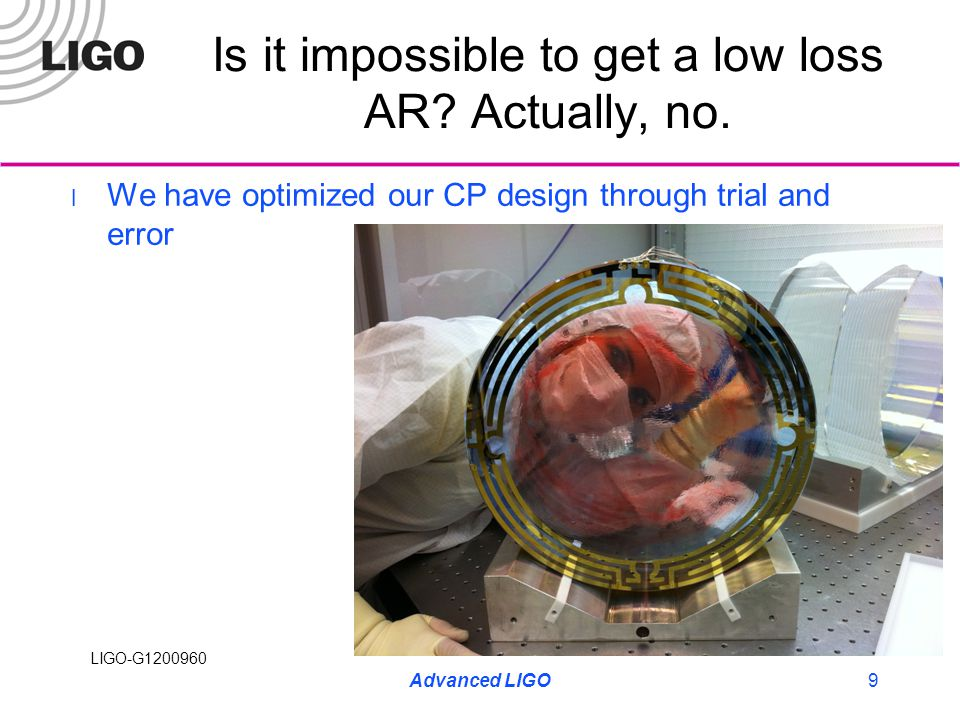 LIGO-G1200960 Is it impossible to get a low loss AR? Actually, no. We have optimized our CP design through trial and error Advanced LIGO9