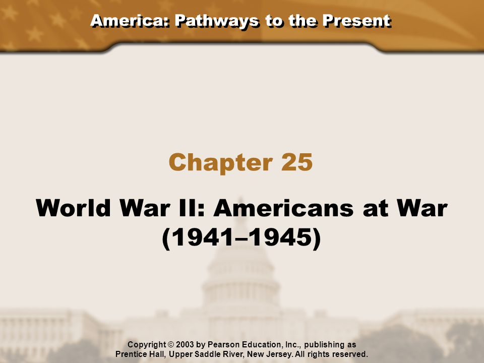 America: Pathways to the Present Chapter 25 World War II: Americans at War (1941–1945) Copyright © 2003 by Pearson Education, Inc., publishing as Pren