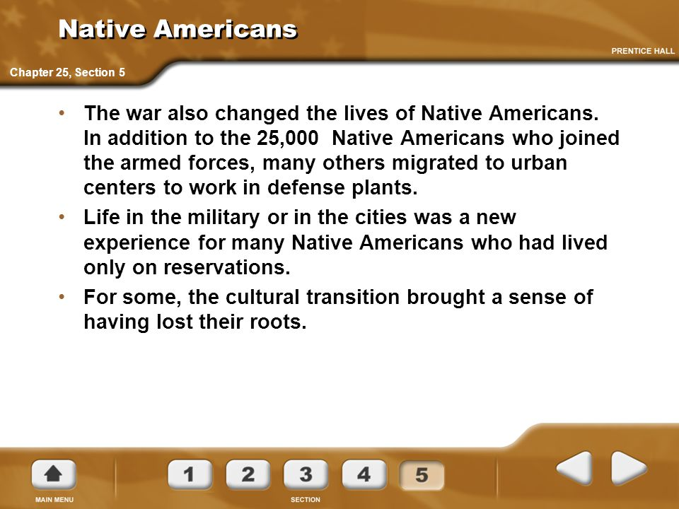 Native Americans The war also changed the lives of Native Americans. In addition to the 25,000 Native Americans who joined the armed forces, many othe