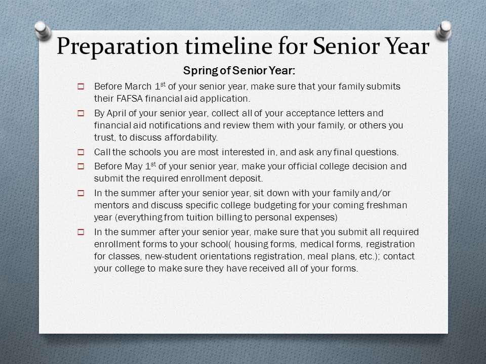 Preparation timeline for Senior Year Spring of Senior Year:  Before March 1 st of your senior year, make sure that your family submits their FAFSA fi