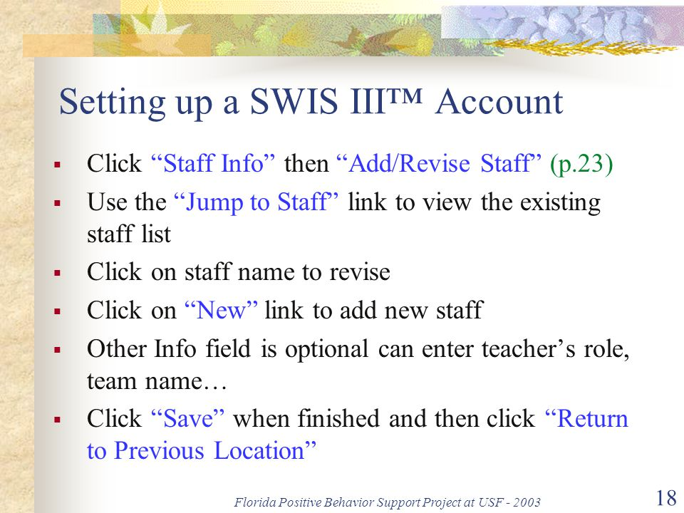Florida Positive Behavior Support Project at USF - 2003 18 Setting up a SWIS III™ Account  Click Staff Info then Add/Revise Staff (p.23)  Use the Jump to Staff link to view the existing staff list  Click on staff name to revise  Click on New link to add new staff  Other Info field is optional can enter teacher's role, team name…  Click Save when finished and then click Return to Previous Location