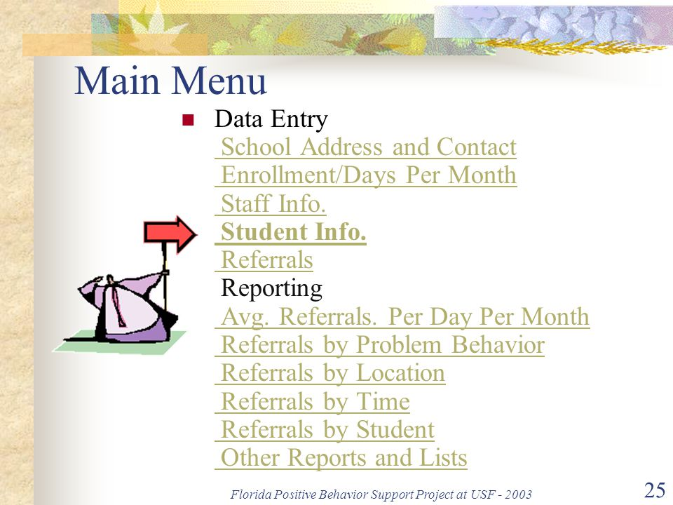 Florida Positive Behavior Support Project at USF - 2003 25 Main Menu Data Entry School Address and Contact Enrollment/Days Per Month Staff Info. Stude