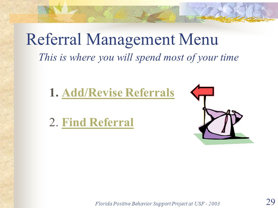 Florida Positive Behavior Support Project at USF - 2003 29 Referral Management Menu This is where you will spend most of your time 1. Add/Revise Refer
