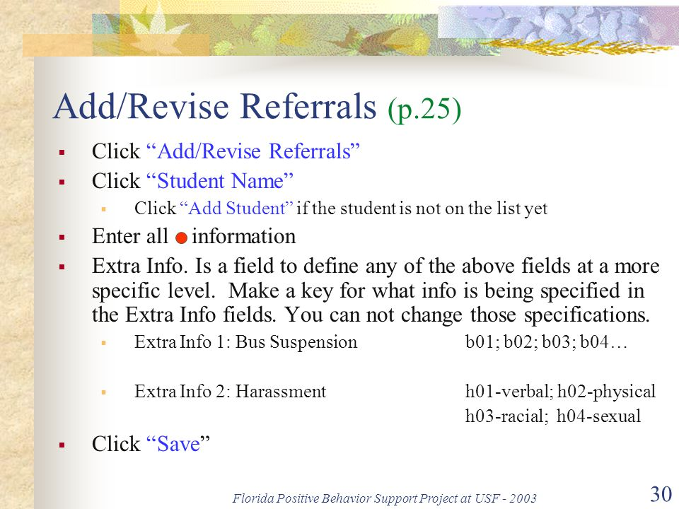 Florida Positive Behavior Support Project at USF - 2003 30 Add/Revise Referrals (p.25)  Click Add/Revise Referrals  Click Student Name  Click Add Student if the student is not on the list yet  Enter all information  Extra Info.