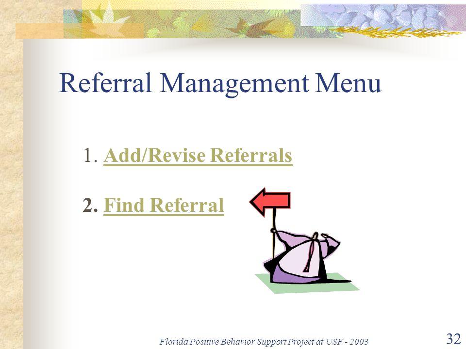 Florida Positive Behavior Support Project at USF - 2003 32 Referral Management Menu 1. Add/Revise Referrals 2. Find ReferralAdd/Revise ReferralsFind R