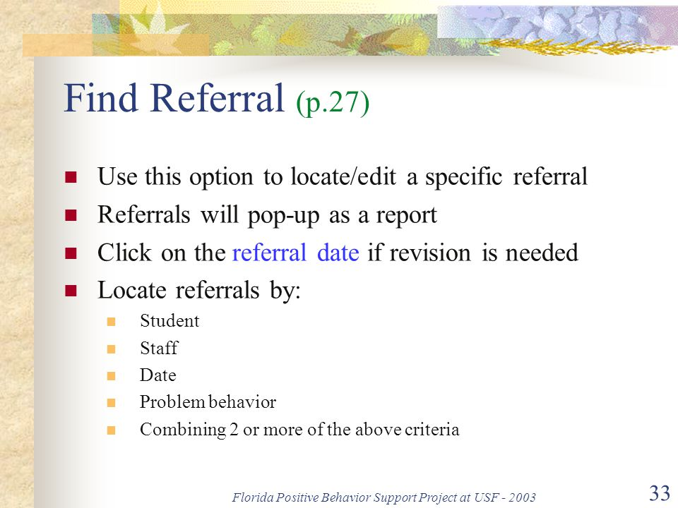 Florida Positive Behavior Support Project at USF - 2003 33 Find Referral (p.27) Use this option to locate/edit a specific referral Referrals will pop-up as a report Click on the referral date if revision is needed Locate referrals by: Student Staff Date Problem behavior Combining 2 or more of the above criteria