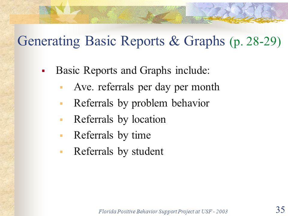 Florida Positive Behavior Support Project at USF - 2003 35 Generating Basic Reports & Graphs (p. 28-29)  Basic Reports and Graphs include:  Ave. ref