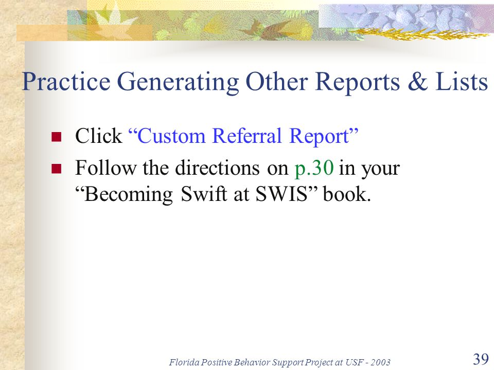 """Florida Positive Behavior Support Project at USF - 2003 39 Practice Generating Other Reports & Lists Click """"Custom Referral Report"""" Follow the directi"""