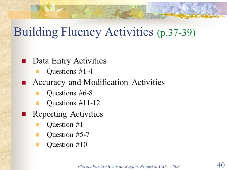 Florida Positive Behavior Support Project at USF - 2003 40 Building Fluency Activities (p.37-39) Data Entry Activities Questions #1-4 Accuracy and Modification Activities Questions #6-8 Questions #11-12 Reporting Activities Question #1 Question #5-7 Question #10