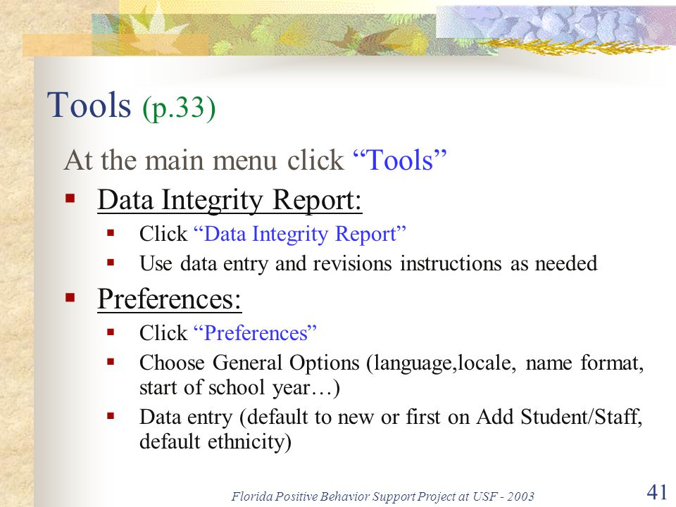 Florida Positive Behavior Support Project at USF - 2003 41 Tools (p.33) At the main menu click Tools  Data Integrity Report:  Click Data Integrity Report  Use data entry and revisions instructions as needed  Preferences:  Click Preferences  Choose General Options (language,locale, name format, start of school year…)  Data entry (default to new or first on Add Student/Staff, default ethnicity)