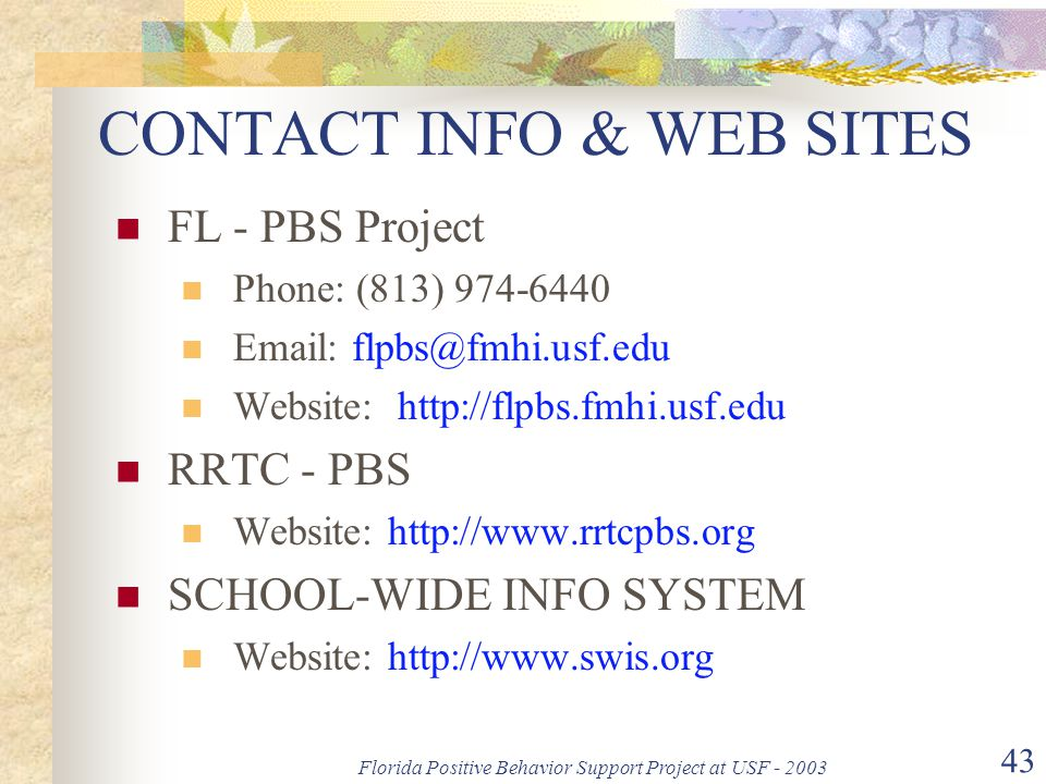 Florida Positive Behavior Support Project at USF - 2003 43 CONTACT INFO & WEB SITES FL - PBS Project Phone: (813) 974-6440 Email: flpbs@fmhi.usf.edu W