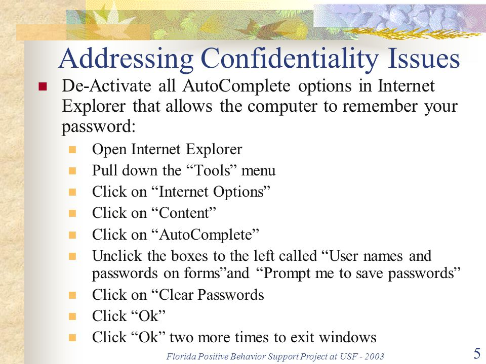 Florida Positive Behavior Support Project at USF - 2003 5 Addressing Confidentiality Issues De-Activate all AutoComplete options in Internet Explorer that allows the computer to remember your password: Open Internet Explorer Pull down the Tools menu Click on Internet Options Click on Content Click on AutoComplete Unclick the boxes to the left called User names and passwords on forms and Prompt me to save passwords Click on Clear Passwords Click Ok Click Ok two more times to exit windows