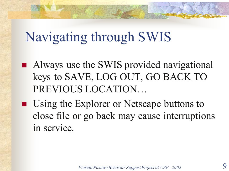 Florida Positive Behavior Support Project at USF - 2003 9 Navigating through SWIS Always use the SWIS provided navigational keys to SAVE, LOG OUT, GO BACK TO PREVIOUS LOCATION… Using the Explorer or Netscape buttons to close file or go back may cause interruptions in service.