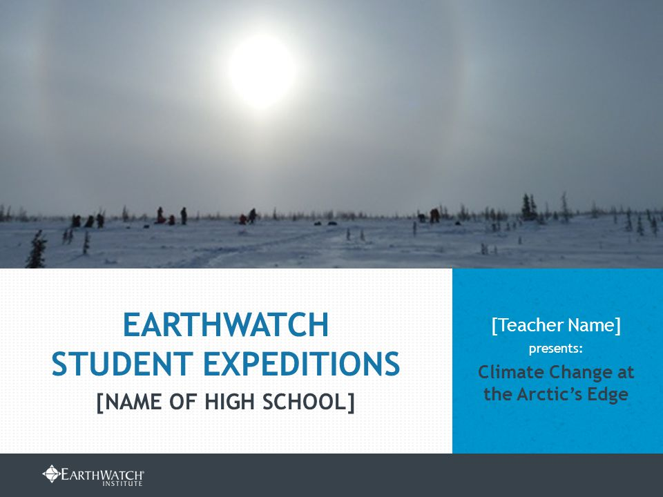 EARTHWATCH.ORG/EDUCATION/STUDENT-GROUP-EXPEDITIONS [Teacher Name] presents: Climate Change at the Arctic's Edge EARTHWATCH STUDENT EXPEDITIONS [NAME OF HIGH SCHOOL]