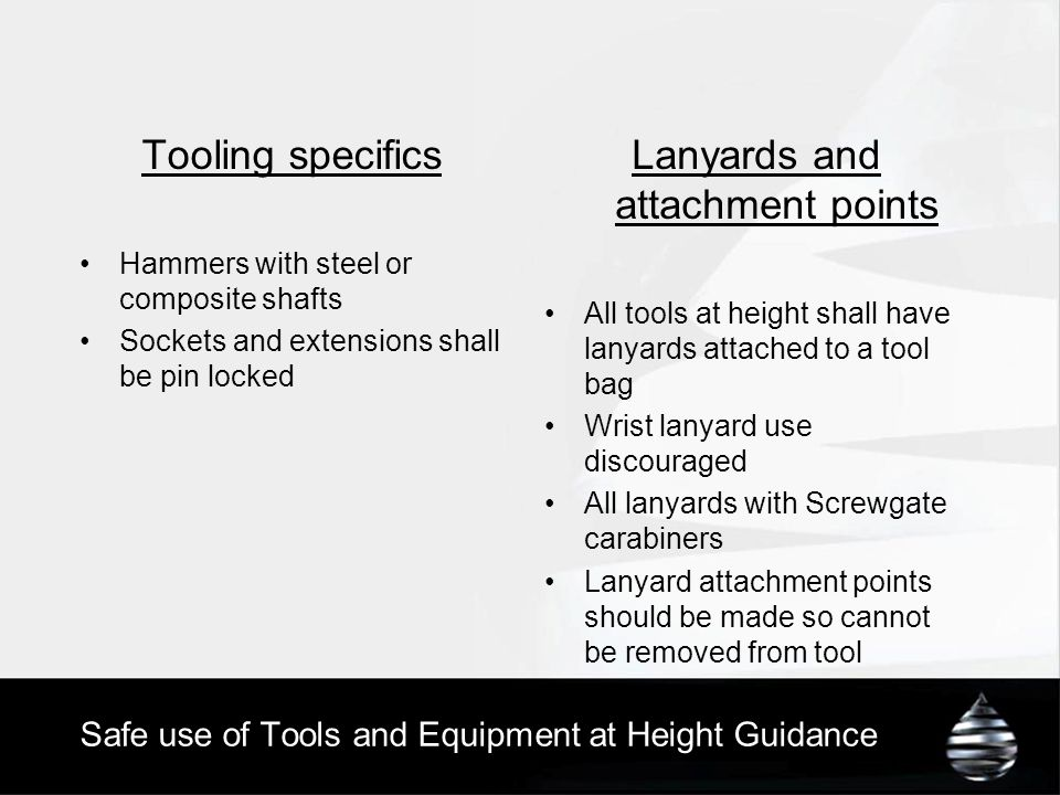 Safe use of Tools and Equipment at Height Guidance Tooling specifics Hammers with steel or composite shafts Sockets and extensions shall be pin locked Lanyards and attachment points All tools at height shall have lanyards attached to a tool bag Wrist lanyard use discouraged All lanyards with Screwgate carabiners Lanyard attachment points should be made so cannot be removed from tool