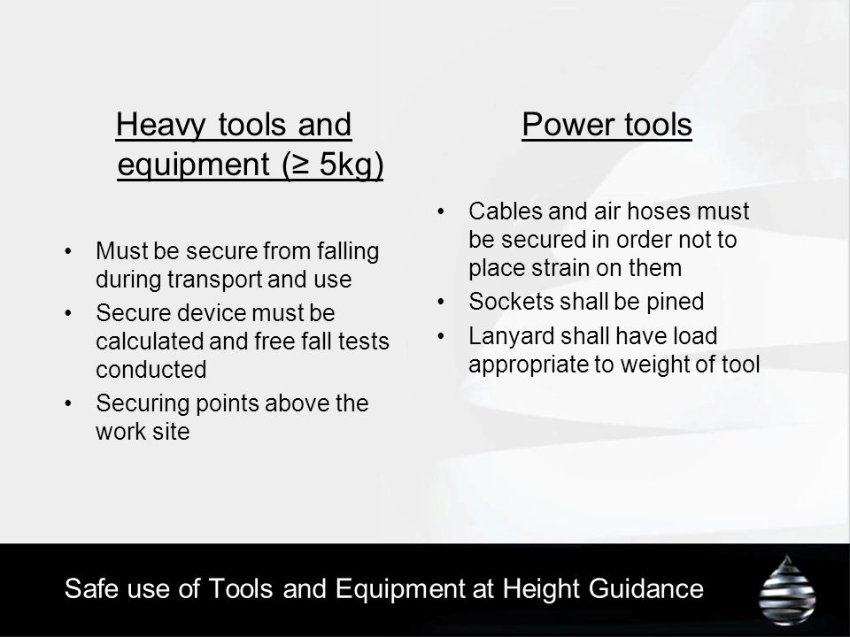 Heavy tools and equipment (≥ 5kg) Must be secure from falling during transport and use Secure device must be calculated and free fall tests conducted Securing points above the work site Power tools Cables and air hoses must be secured in order not to place strain on them Sockets shall be pined Lanyard shall have load appropriate to weight of tool