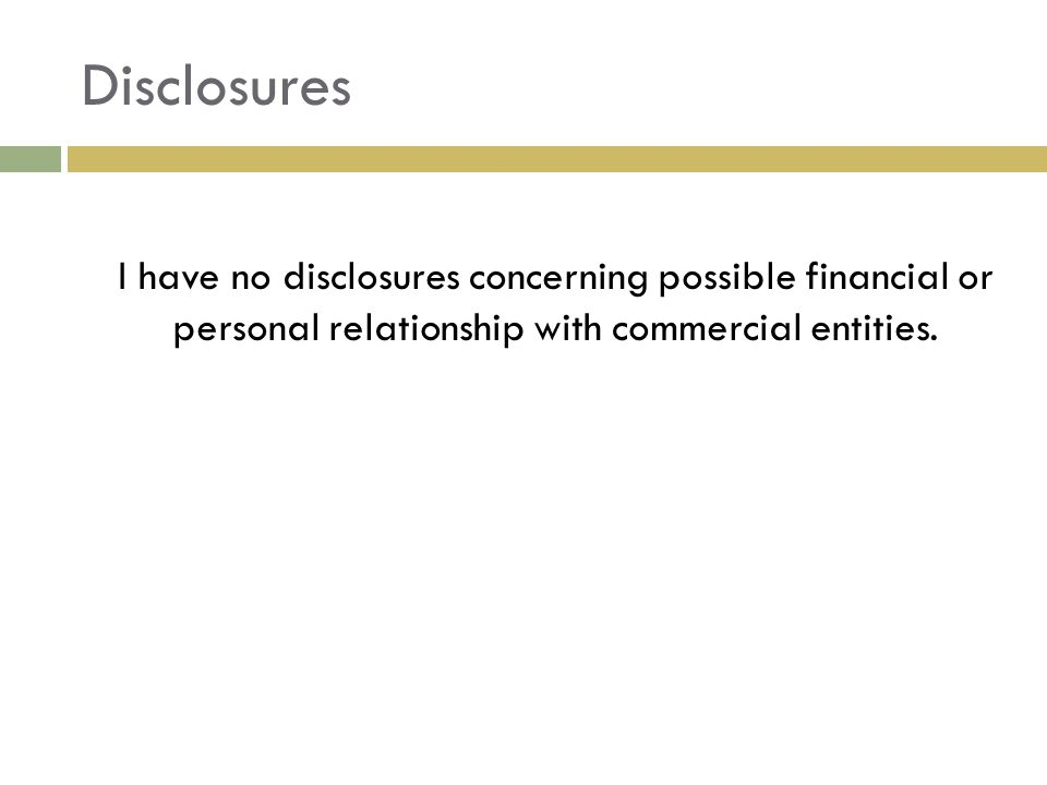 Disclosures I have no disclosures concerning possible financial or personal relationship with commercial entities.