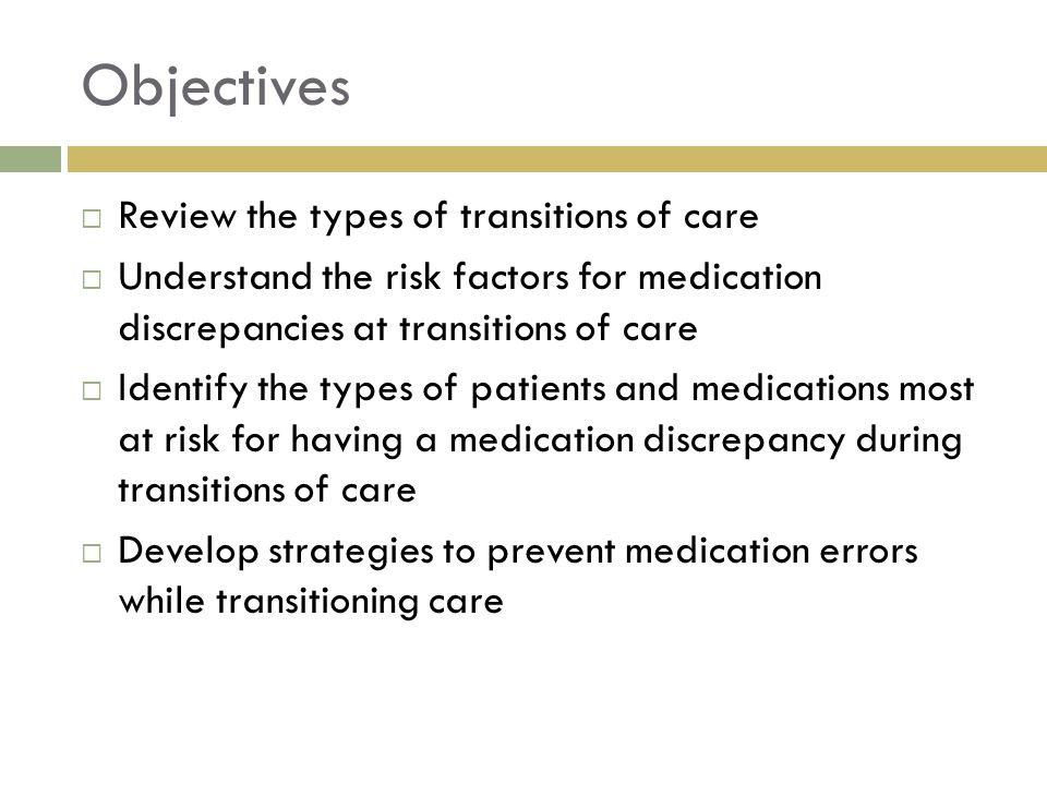 Objectives  Review the types of transitions of care  Understand the risk factors for medication discrepancies at transitions of care  Identify the
