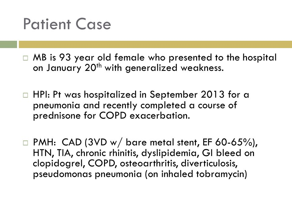 Patient Case  MB is 93 year old female who presented to the hospital on January 20 th with generalized weakness.  HPI: Pt was hospitalized in Septem