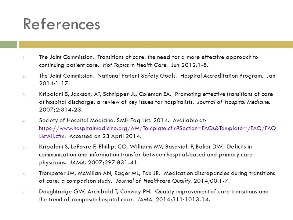 References 1. The Joint Commission. Transitions of care: the need for a more effective approach to continuing patient care. Hot Topics in Health Care.