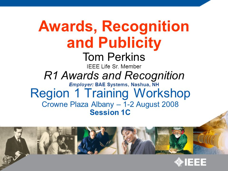 Region 1 Training Workshop Crowne Plaza Albany – 1-2 August 2008 Session 1C Awards, Recognition and Publicity Tom Perkins IEEE Life Sr.