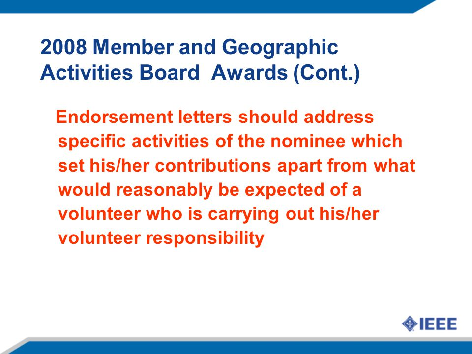 2008 Member and Geographic Activities Board Awards (Cont.) Endorsement letters should address specific activities of the nominee which set his/her contributions apart from what would reasonably be expected of a volunteer who is carrying out his/her volunteer responsibility