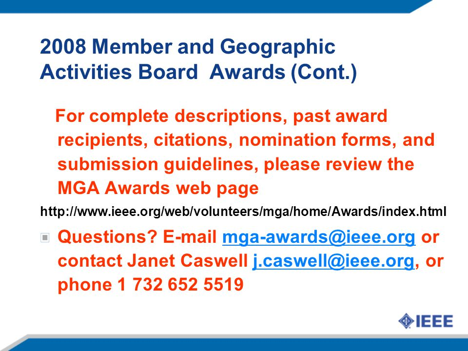 2008 Member and Geographic Activities Board Awards (Cont.) For complete descriptions, past award recipients, citations, nomination forms, and submission guidelines, please review the MGA Awards web page http://www.ieee.org/web/volunteers/mga/home/Awards/index.html Questions.
