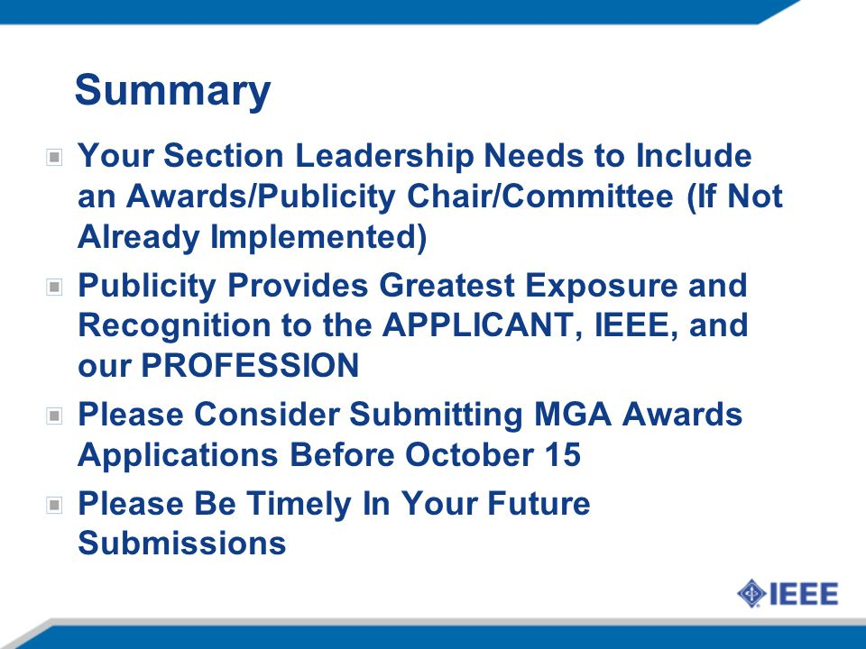Summary Your Section Leadership Needs to Include an Awards/Publicity Chair/Committee (If Not Already Implemented) Publicity Provides Greatest Exposure and Recognition to the APPLICANT, IEEE, and our PROFESSION Please Consider Submitting MGA Awards Applications Before October 15 Please Be Timely In Your Future Submissions