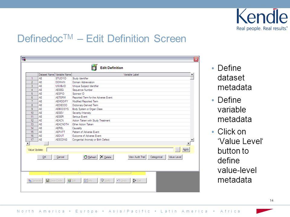 N o r t h A m e r i c a E u r o p e A s i a / P a c i f i c L a t i n A m e r i c a A f r i c a 14 Define dataset metadata Define variable metadata Click on 'Value Level' button to define value-level metadata Definedoc TM – Edit Definition Screen