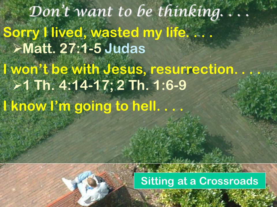 Sitting at a Crossroads s Don't want to be thinking.... Sorry I lived, wasted my life....  Matt. 27:1-5 Judas I won't be with Jesus, resurrection....