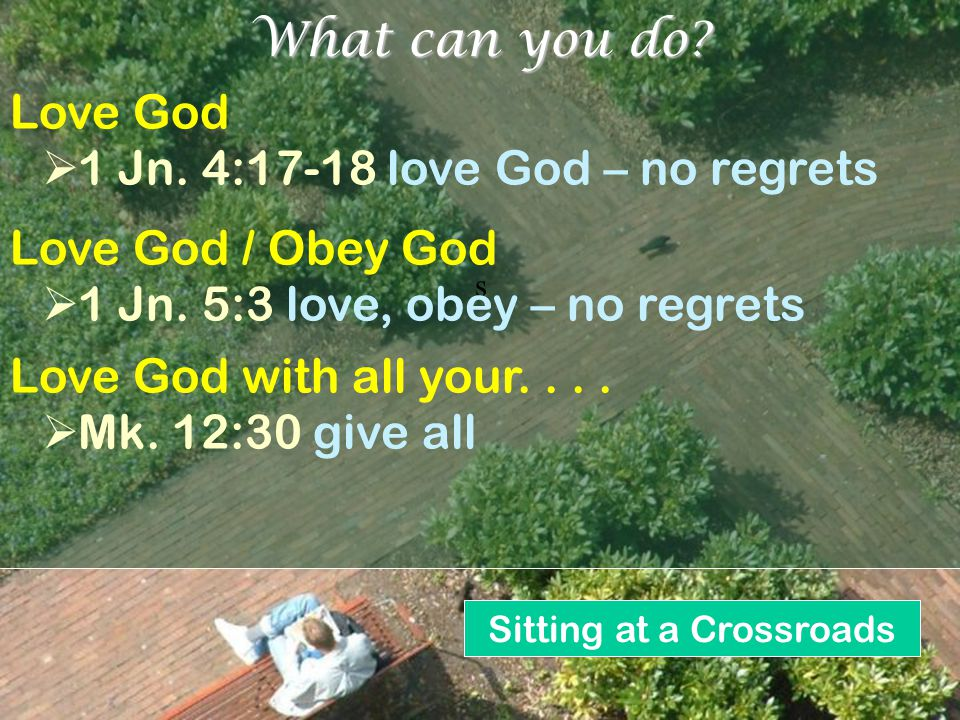 Sitting at a Crossroads s What can you do? Love God  1 Jn. 4:17-18 love God – no regrets Love God / Obey God  1 Jn. 5:3 love, obey – no regrets Love