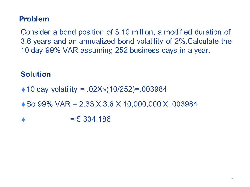 Problem Consider a bond position of $ 10 million, a modified duration of 3.6 years and an annualized bond volatility of 2%.Calculate the 10 day 99% VA