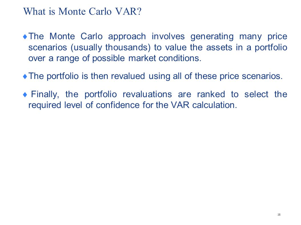 35 What is Monte Carlo VAR?  The Monte Carlo approach involves generating many price scenarios (usually thousands) to value the assets in a portfolio