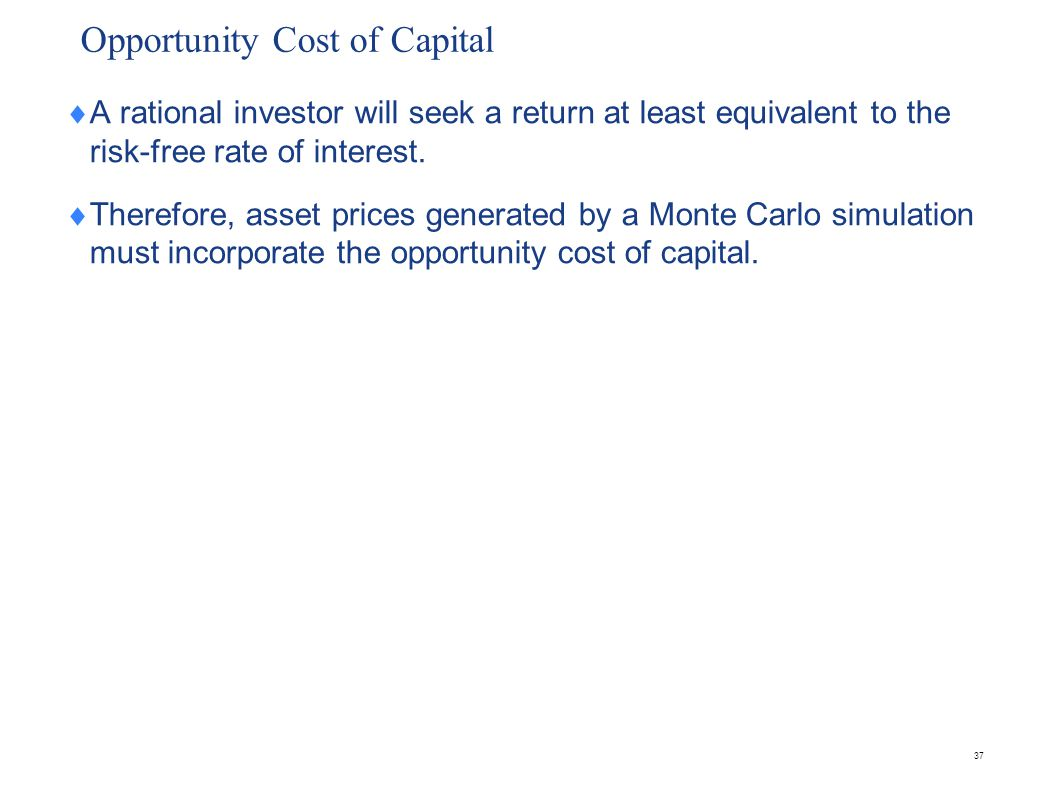 37 Opportunity Cost of Capital  A rational investor will seek a return at least equivalent to the risk-free rate of interest.  Therefore, asset pric