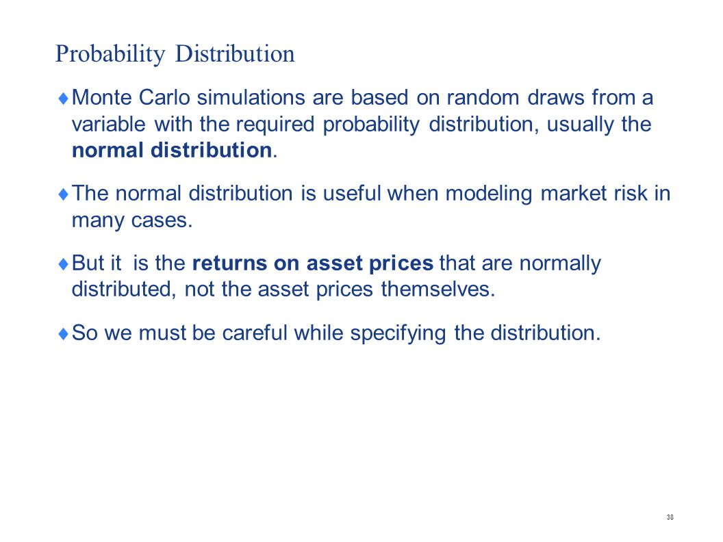 38 Probability Distribution  Monte Carlo simulations are based on random draws from a variable with the required probability distribution, usually th