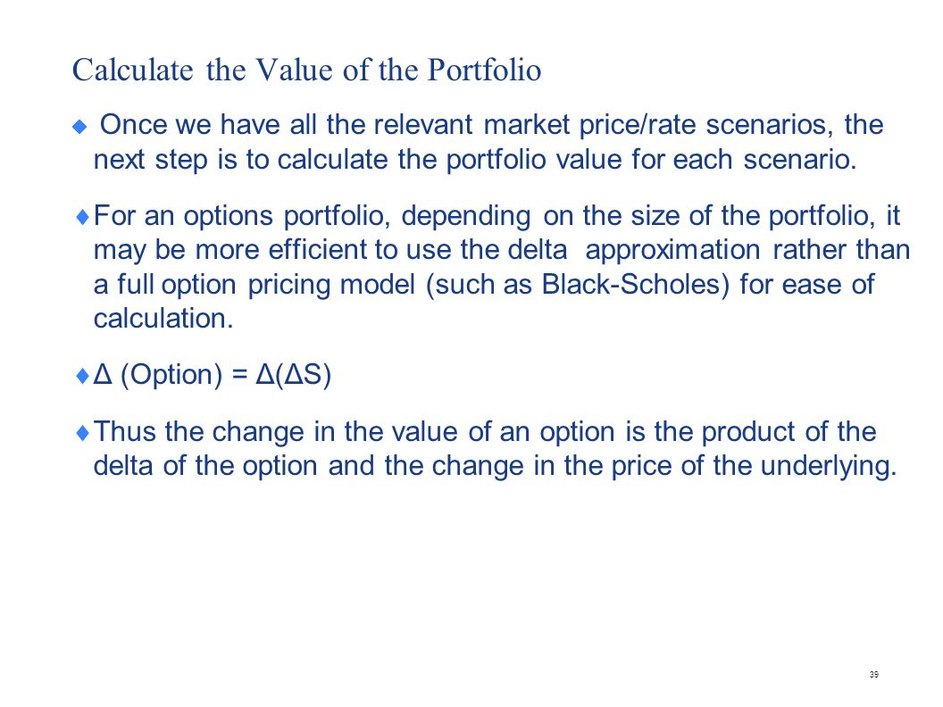 39 Calculate the Value of the Portfolio  Once we have all the relevant market price/rate scenarios, the next step is to calculate the portfolio value