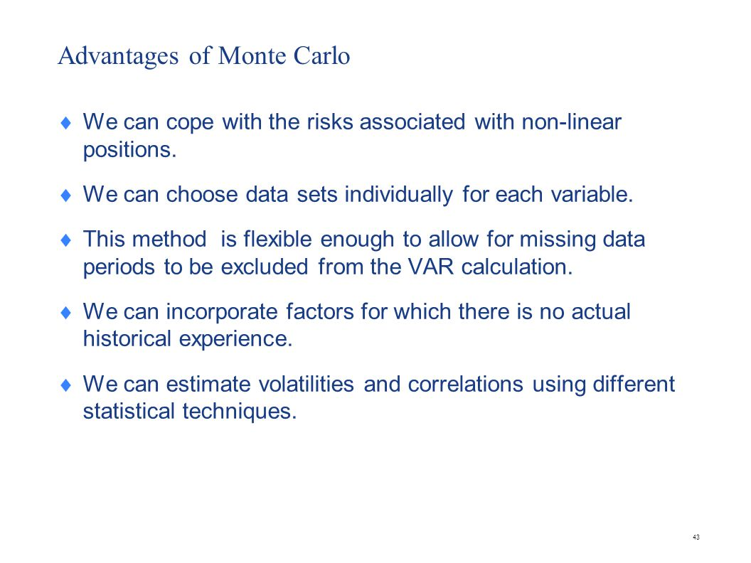 43 Advantages of Monte Carlo  We can cope with the risks associated with non-linear positions.  We can choose data sets individually for each variab