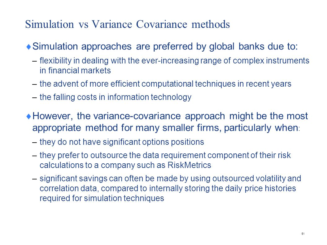 51 Simulation vs Variance Covariance methods  Simulation approaches are preferred by global banks due to: – flexibility in dealing with the ever-incr
