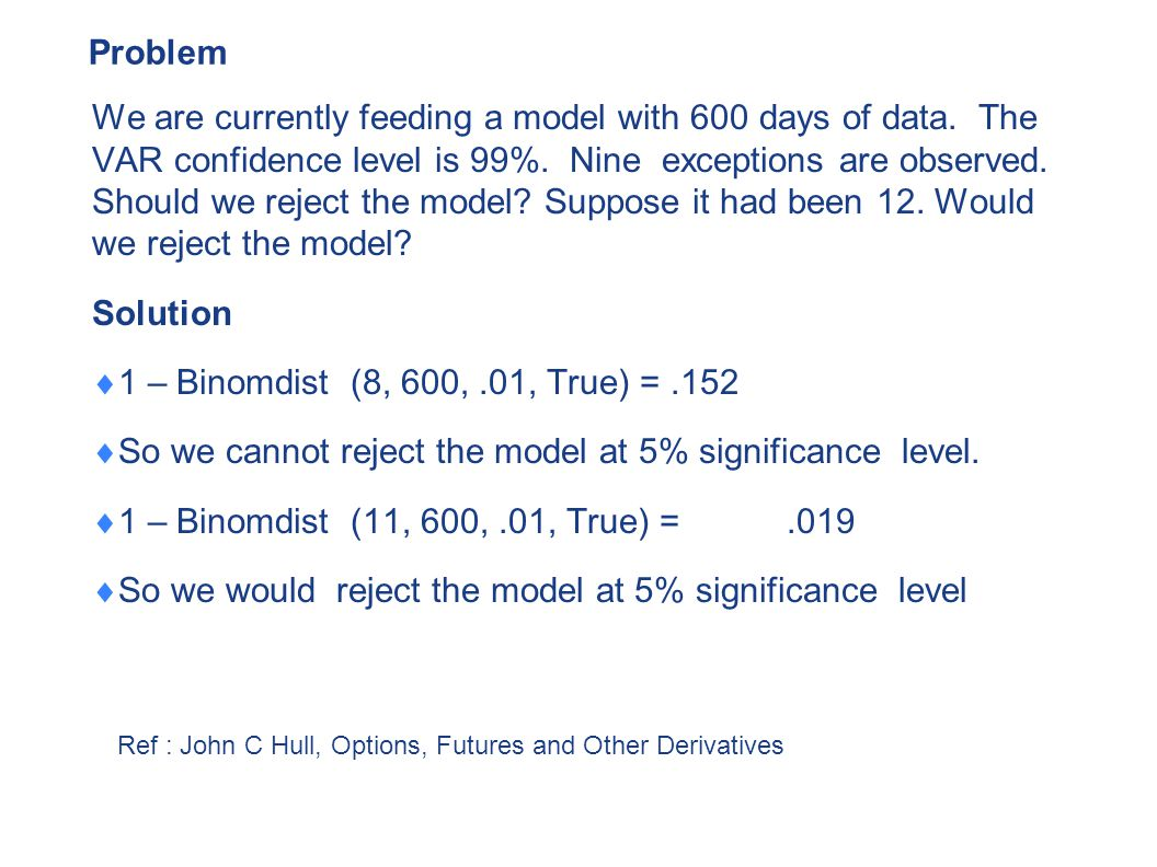 Problem We are currently feeding a model with 600 days of data. The VAR confidence level is 99%. Nine exceptions are observed. Should we reject the mo