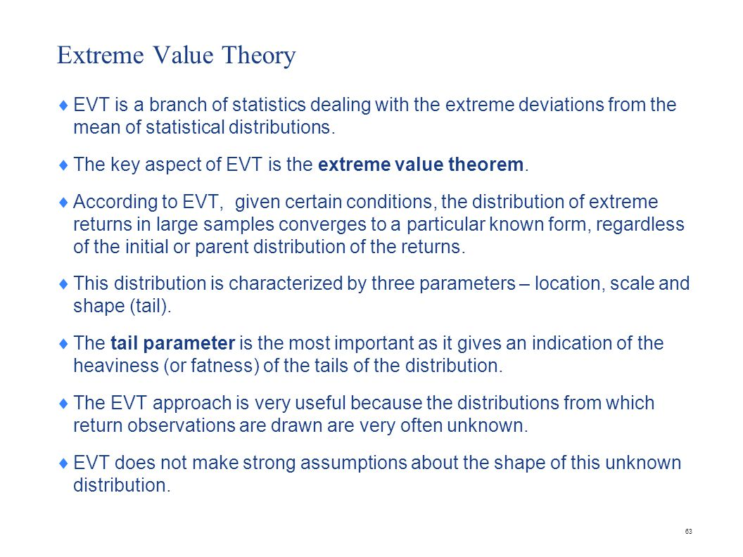 63 Extreme Value Theory  EVT is a branch of statistics dealing with the extreme deviations from the mean of statistical distributions.  The key aspe