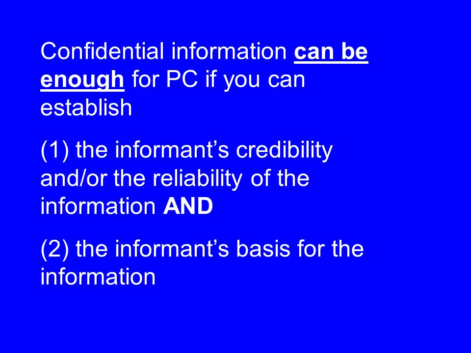 Confidential information can be enough for PC if you can establish (1) the informant's credibility and/or the reliability of the information AND (2) the informant's basis for the information
