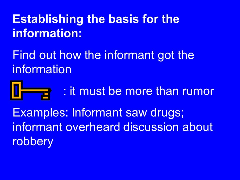 Establishing the basis for the information: Find out how the informant got the information : it must be more than rumor Examples: Informant saw drugs; informant overheard discussion about robbery