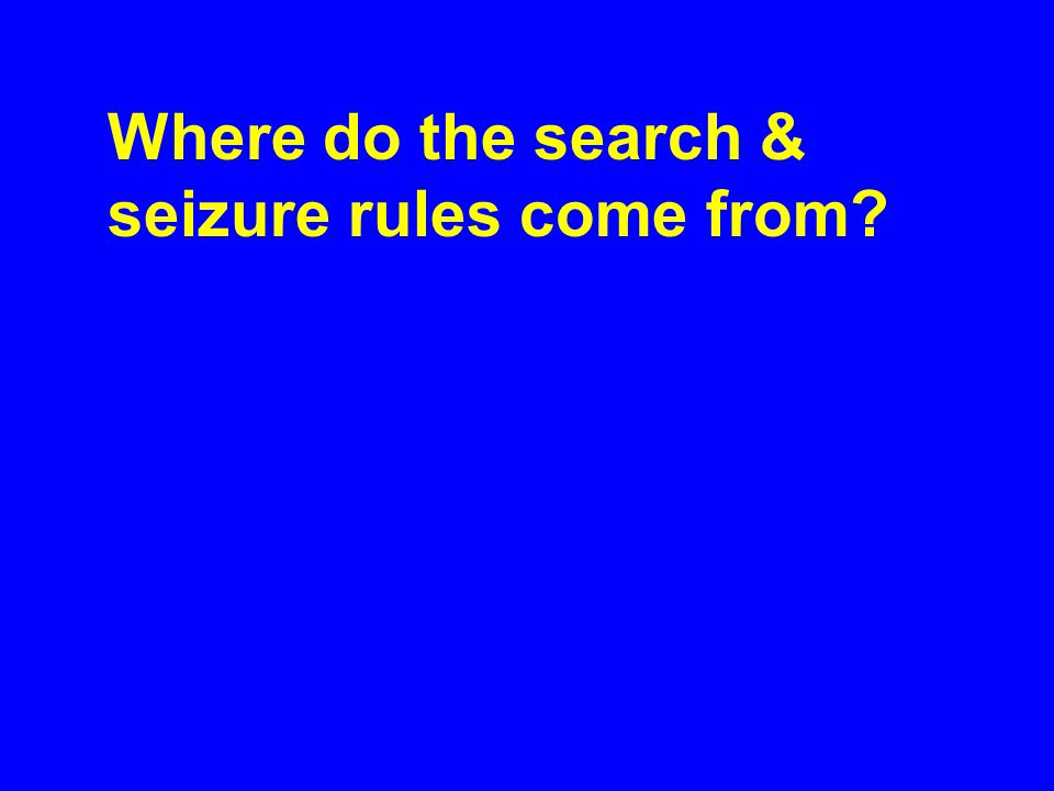 Where do the search & seizure rules come from