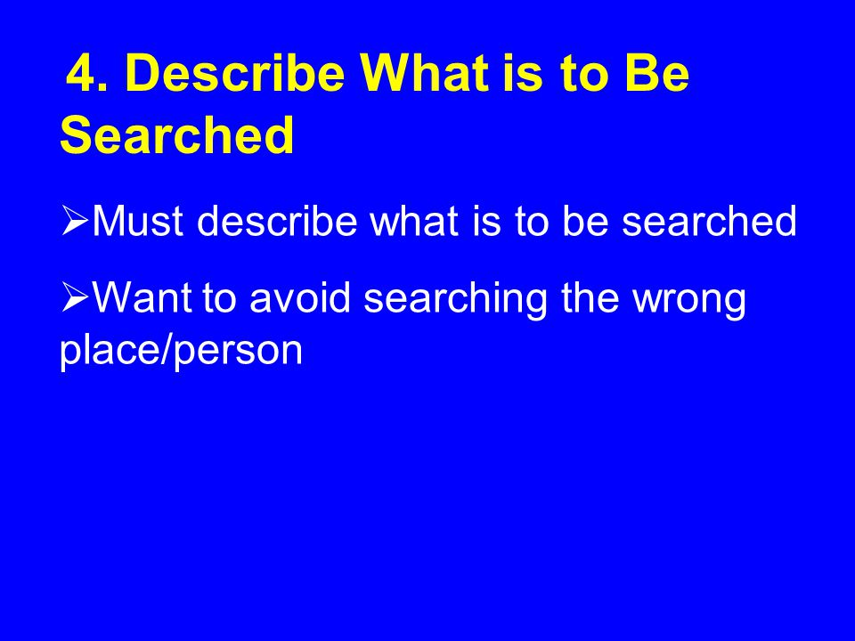 4. Describe What is to Be Searched  Must describe what is to be searched  Want to avoid searching the wrong place/person