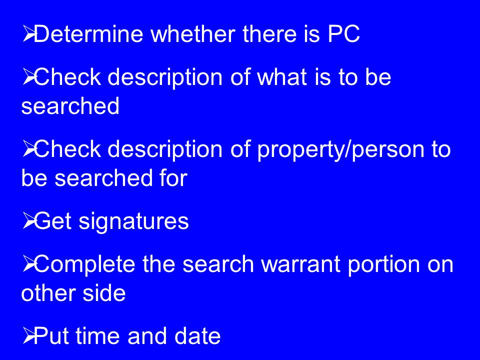  Determine whether there is PC  Check description of what is to be searched  Check description of property/person to be searched for  Get signatures  Complete the search warrant portion on other side  Put time and date