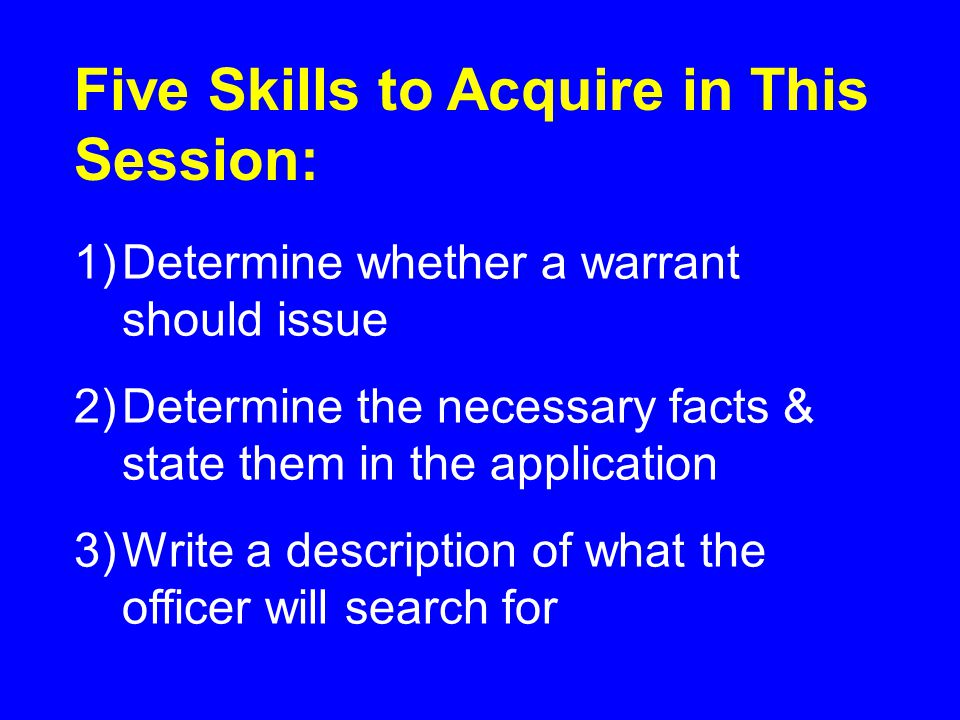 1)Determine whether a warrant should issue 2)Determine the necessary facts & state them in the application 3)Write a description of what the officer will search for Five Skills to Acquire in This Session: